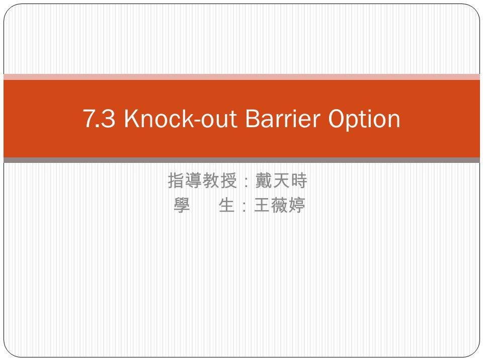 指導教授:戴天時 學 生:王薇婷 7.3 Knock-out Barrier Option