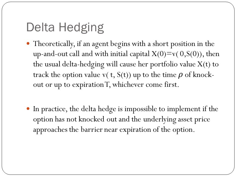 Delta Hedging Theoretically, if an agent begins with a short position in the up-and-out call and with initial capital X(0)=v( 0,S(0)), then the usual