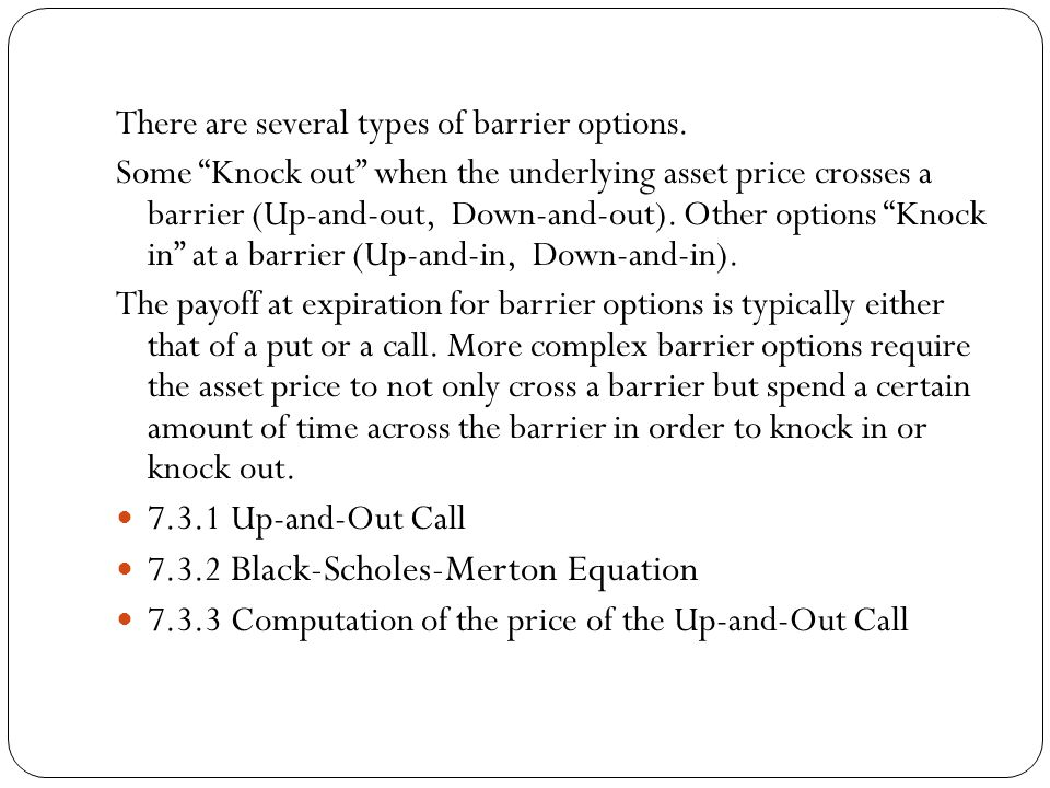"""There are several types of barrier options. Some """"Knock out"""" when the underlying asset price crosses a barrier (Up-and-out, Down-and-out). Other optio"""