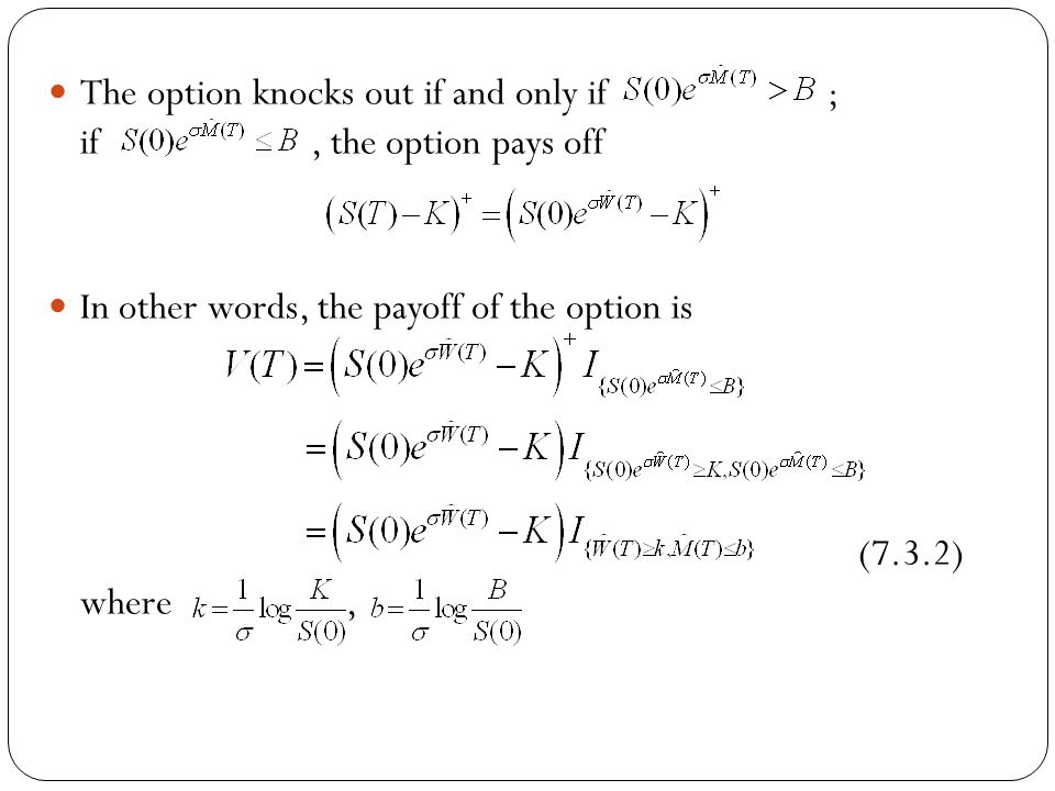 The option knocks out if and only if ; if, the option pays off In other words, the payoff of the option is (7.3.2) where,