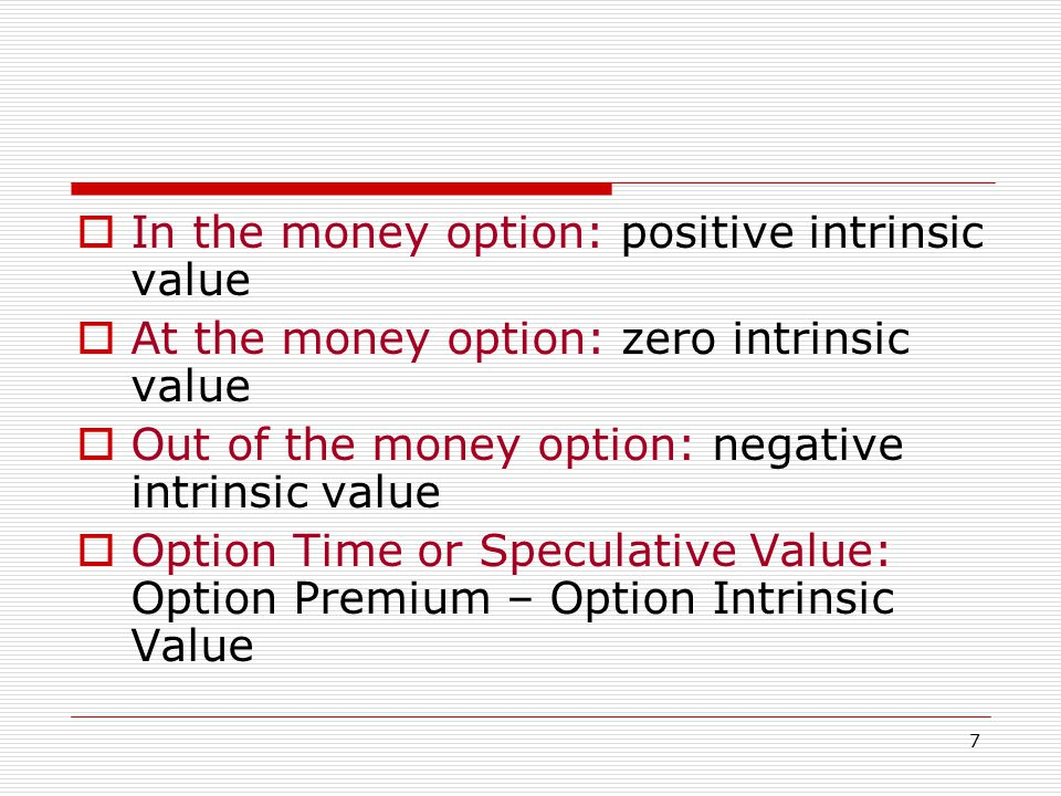 7  In the money option: positive intrinsic value  At the money option: zero intrinsic value  Out of the money option: negative intrinsic value  Option Time or Speculative Value: Option Premium – Option Intrinsic Value
