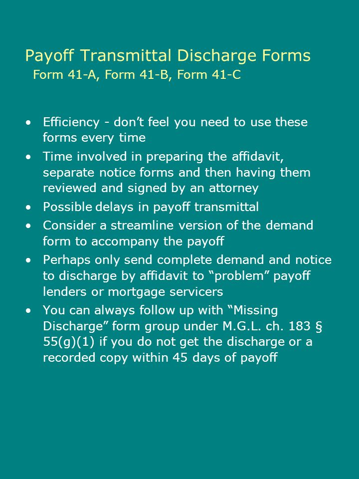 Form 46-A, Form 46-B, Form 46-C, Form 46-D, Form 46-E, Form 46-F Missing Discharges Also, keep in mind that you can use these forms not only in situations where your office actually transmitted the payoff, but also while working with a prior closing attorney who never received a discharge but has other documentary evidence of payoff The ability to send the demand notice and corresponding discharge by affidavit also applies to private mortgages This provides new relief as previous versions of the statute had limitations to apply only to federally related mortgages