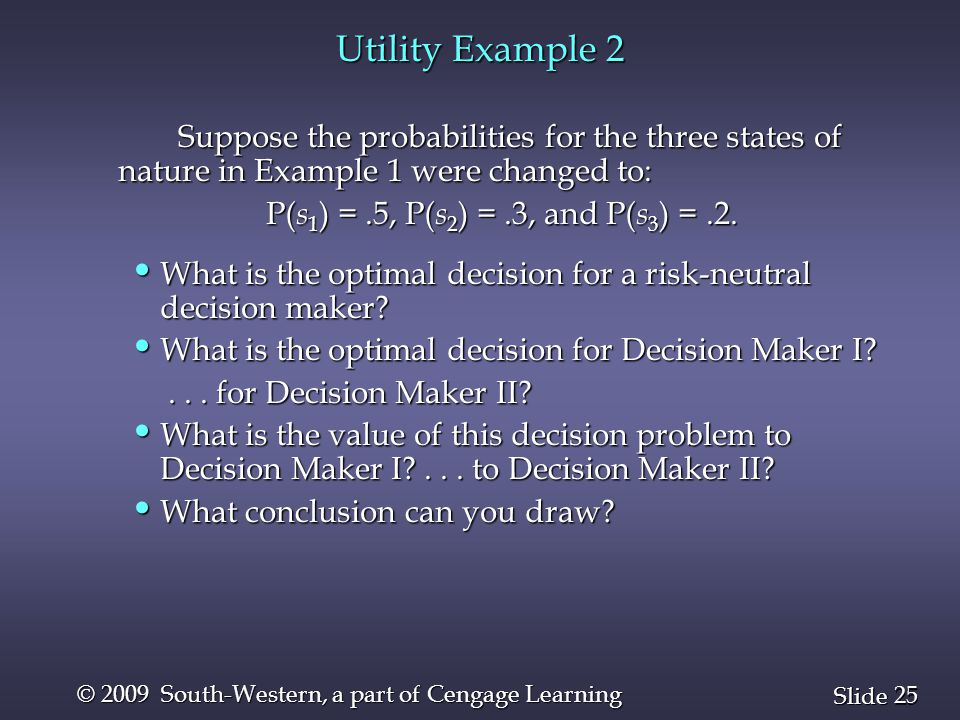 25 Slide © 2009 South-Western, a part of Cengage Learning Utility Example 2 Suppose the probabilities for the three states of nature in Example 1 were changed to: P( s 1 ) =.5, P( s 2 ) =.3, and P( s 3 ) =.2.