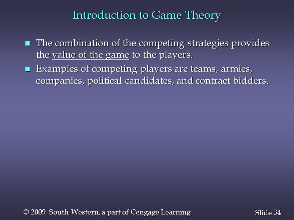 34 Slide © 2009 South-Western, a part of Cengage Learning Introduction to Game Theory n The combination of the competing strategies provides the value of the game to the players.