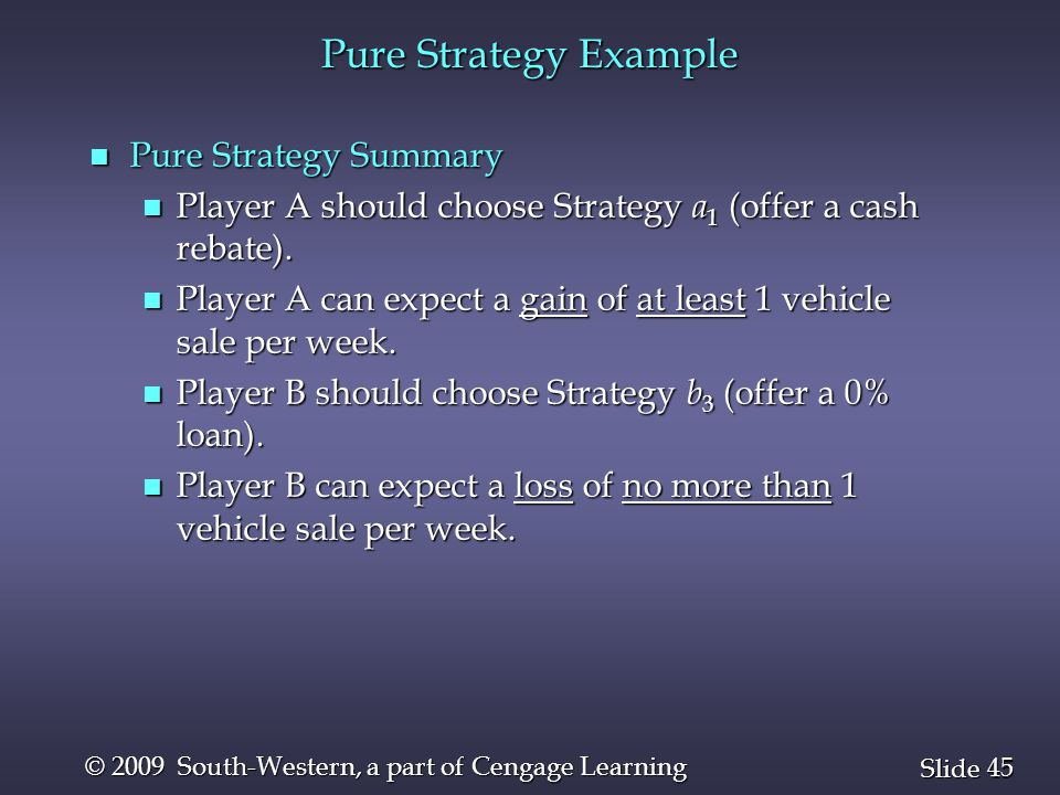 45 Slide © 2009 South-Western, a part of Cengage Learning Pure Strategy Example n Pure Strategy Summary n Player A should choose Strategy a 1 (offer a cash rebate).
