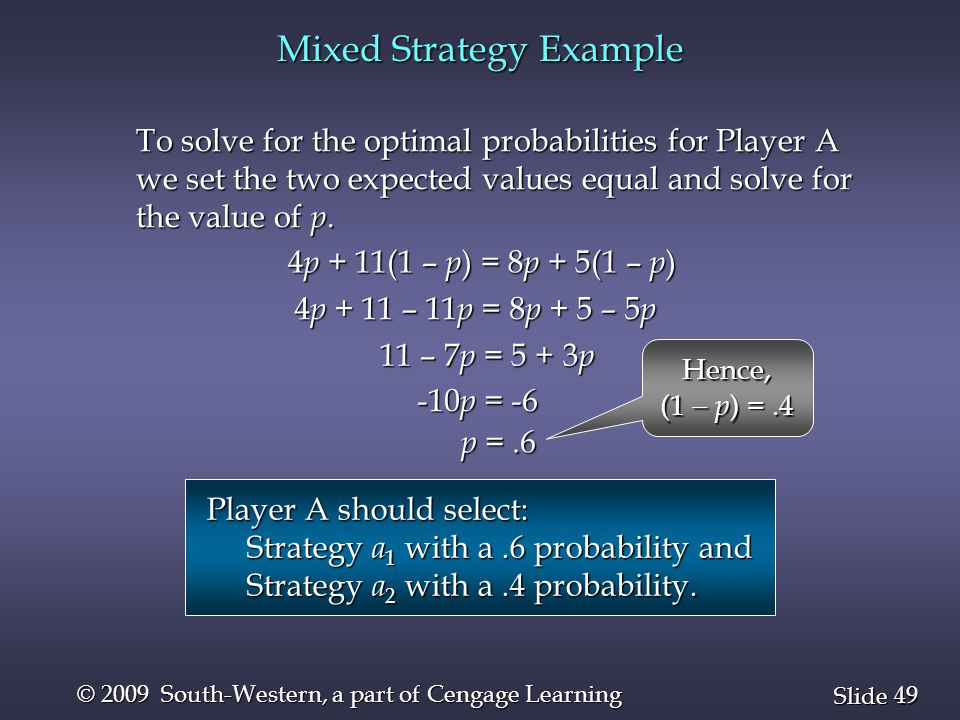 49 Slide © 2009 South-Western, a part of Cengage Learning Mixed Strategy Example 4 p + 11(1 – p ) = 8 p + 5(1 – p ) To solve for the optimal probabilities for Player A we set the two expected values equal and solve for the value of p.