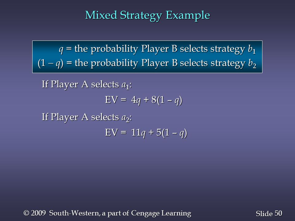 50 Slide © 2009 South-Western, a part of Cengage Learning Mixed Strategy Example q = the probability Player B selects strategy b 1 (1  q ) = the probability Player B selects strategy b 2 If Player A selects a 1 : EV = 4 q + 8(1 – q ) If Player A selects a 2 : EV = 11 q + 5(1 – q )