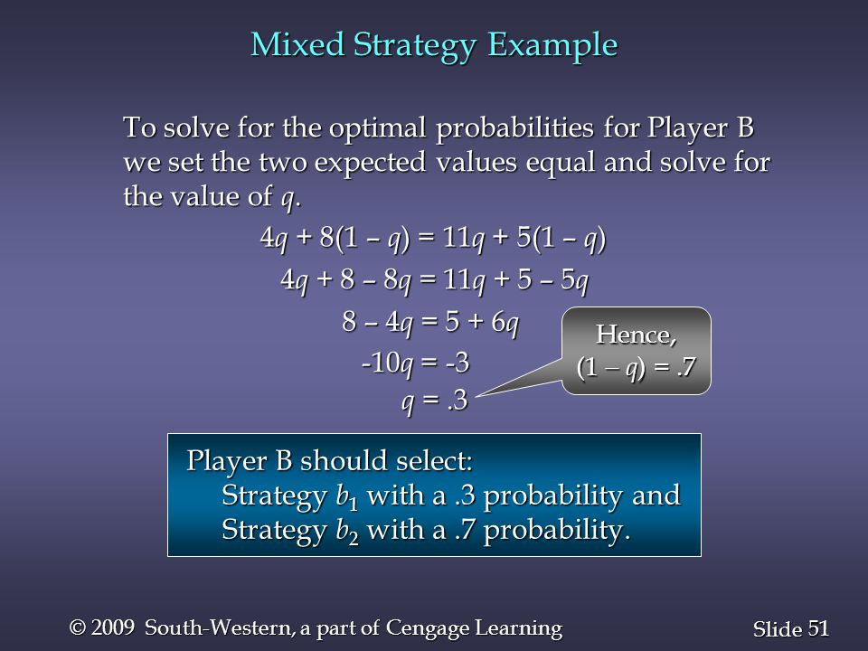 51 Slide © 2009 South-Western, a part of Cengage Learning Mixed Strategy Example 4 q + 8(1 – q ) = 11 q + 5(1 – q ) To solve for the optimal probabilities for Player B we set the two expected values equal and solve for the value of q.
