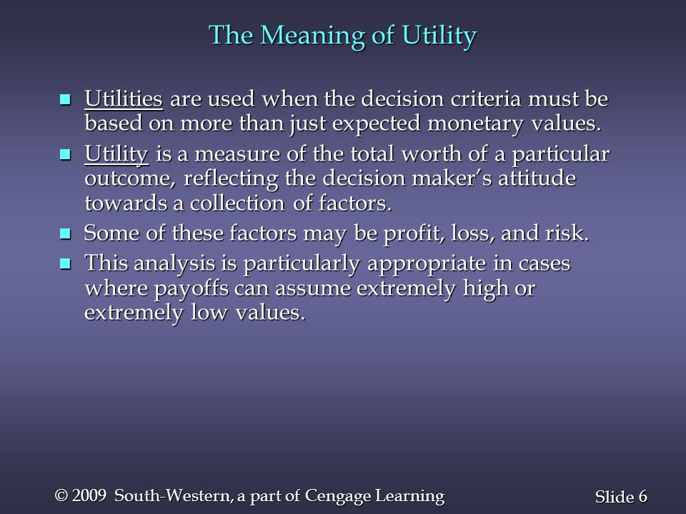 6 6 Slide © 2009 South-Western, a part of Cengage Learning The Meaning of Utility n Utilities are used when the decision criteria must be based on more than just expected monetary values.