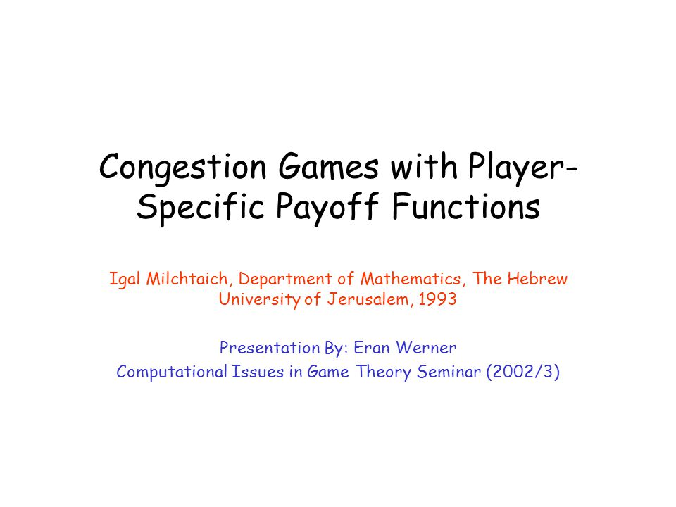 Congestion Games with Player- Specific Payoff Functions Igal Milchtaich, Department of Mathematics, The Hebrew University of Jerusalem, 1993 Presentat