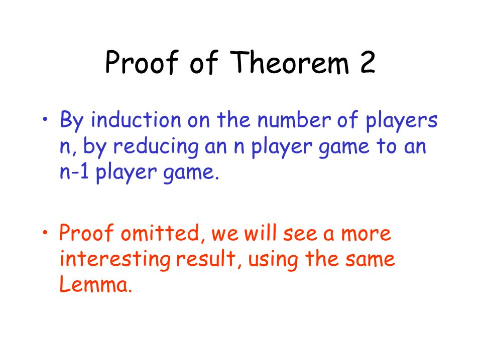 Proof of Theorem 2 By induction on the number of players n, by reducing an n player game to an n-1 player game. Proof omitted, we will see a more inte