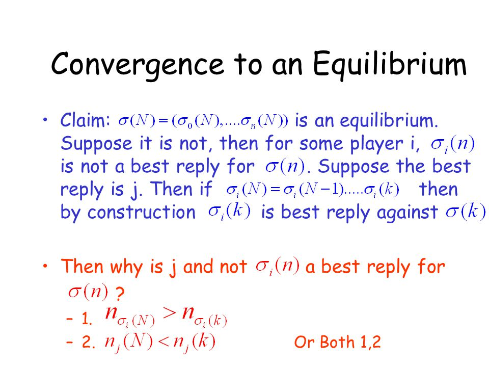 Convergence to an Equilibrium Claim: is an equilibrium. Suppose it is not, then for some player i, is not a best reply for. Suppose the best reply is