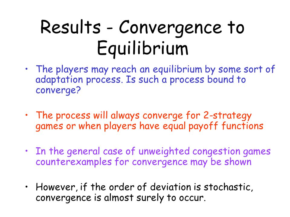 Results - Convergence to Equilibrium The players may reach an equilibrium by some sort of adaptation process. Is such a process bound to converge? The