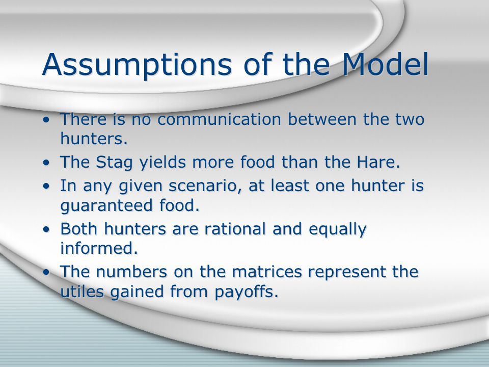 Assumptions of the Model There is no communication between the two hunters. The Stag yields more food than the Hare. In any given scenario, at least o