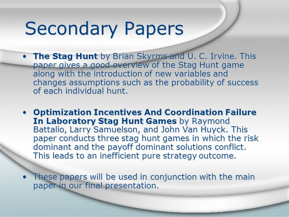 Secondary Papers The Stag Hunt by Brian Skyrms and U. C. Irvine. This paper gives a good overview of the Stag Hunt game along with the introduction of