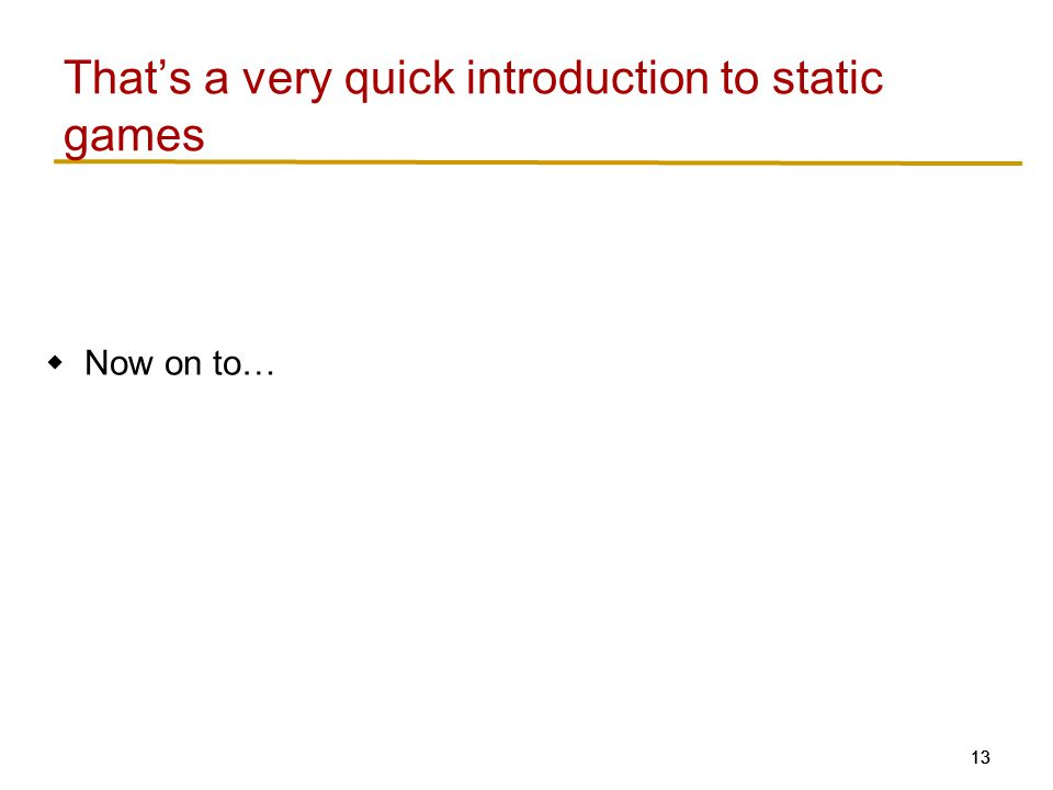 13  Now on to… That's a very quick introduction to static games