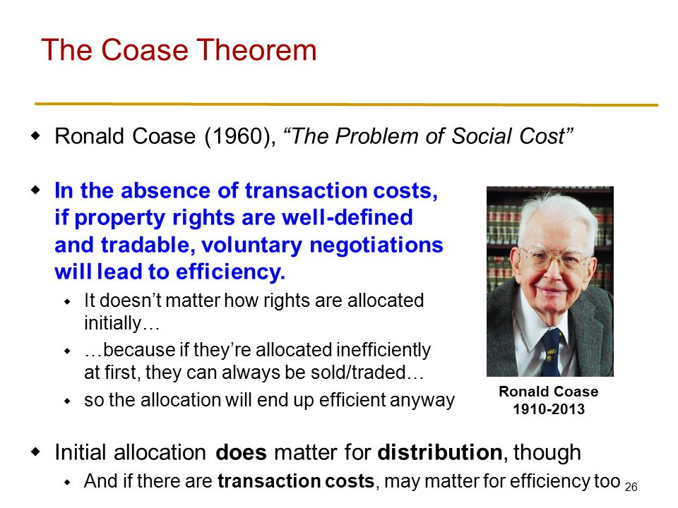 26  Ronald Coase (1960), The Problem of Social Cost  In the absence of transaction costs, if property rights are well-defined and tradable, voluntary negotiations will lead to efficiency.