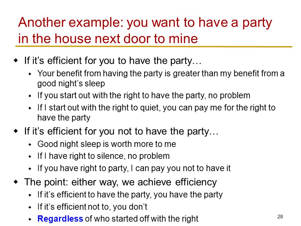 28  If it's efficient for you to have the party…  Your benefit from having the party is greater than my benefit from a good night's sleep  If you start out with the right to have the party, no problem  If I start out with the right to quiet, you can pay me for the right to have the party  If it's efficient for you not to have the party…  Good night sleep is worth more to me  If I have right to silence, no problem  If you have right to party, I can pay you not to have it  The point: either way, we achieve efficiency  If it's efficient to have the party, you have the party  If it's efficient not to, you don't  Regardless of who started off with the right Another example: you want to have a party in the house next door to mine
