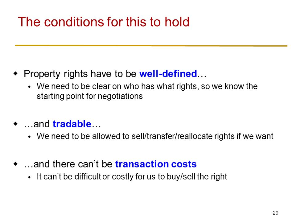 29  Property rights have to be well-defined…  We need to be clear on who has what rights, so we know the starting point for negotiations  …and tradable…  We need to be allowed to sell/transfer/reallocate rights if we want  …and there can't be transaction costs  It can't be difficult or costly for us to buy/sell the right The conditions for this to hold