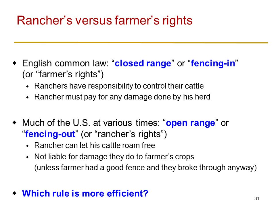 31  English common law: closed range or fencing-in (or farmer's rights )  Ranchers have responsibility to control their cattle  Rancher must pay for any damage done by his herd  Much of the U.S.