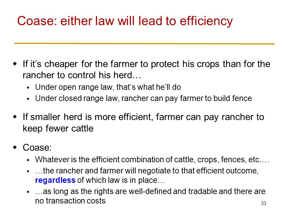 33  If it's cheaper for the farmer to protect his crops than for the rancher to control his herd…  Under open range law, that's what he'll do  Under closed range law, rancher can pay farmer to build fence  If smaller herd is more efficient, farmer can pay rancher to keep fewer cattle  Coase:  Whatever is the efficient combination of cattle, crops, fences, etc.…  …the rancher and farmer will negotiate to that efficient outcome, regardless of which law is in place…  …as long as the rights are well-defined and tradable and there are no transaction costs Coase: either law will lead to efficiency