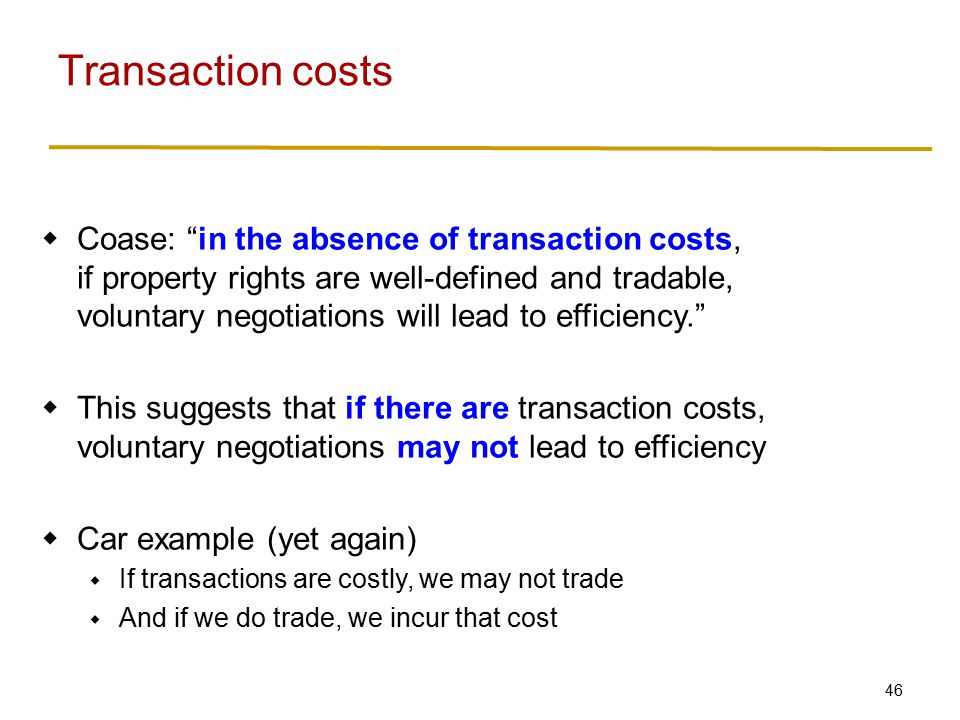 46  Coase: in the absence of transaction costs, if property rights are well-defined and tradable, voluntary negotiations will lead to efficiency.  This suggests that if there are transaction costs, voluntary negotiations may not lead to efficiency  Car example (yet again)  If transactions are costly, we may not trade  And if we do trade, we incur that cost Transaction costs