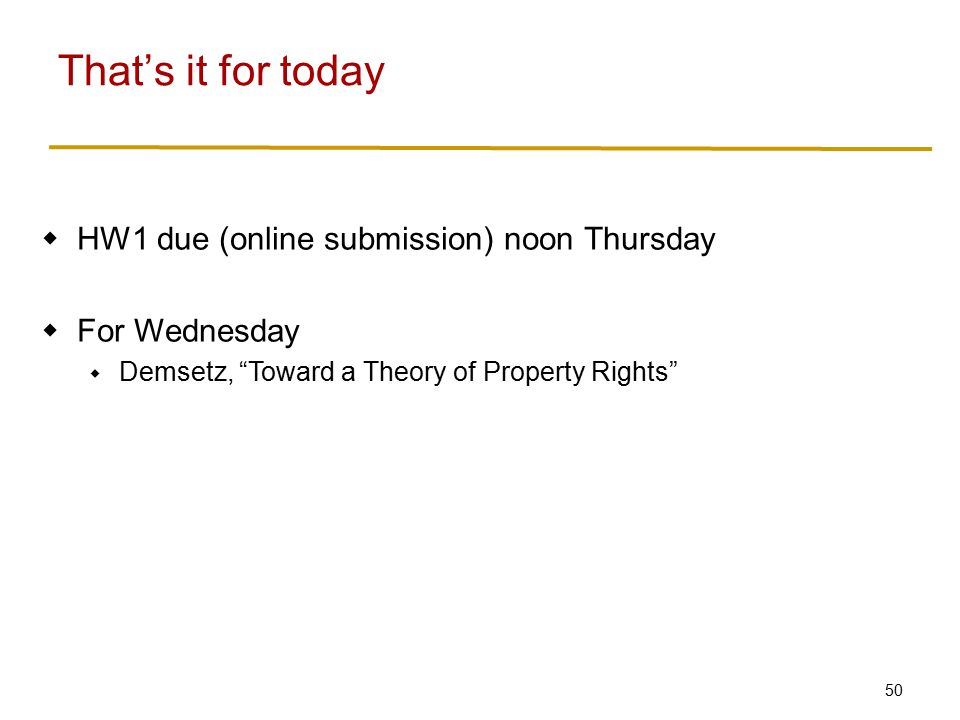 50  HW1 due (online submission) noon Thursday  For Wednesday  Demsetz, Toward a Theory of Property Rights That's it for today