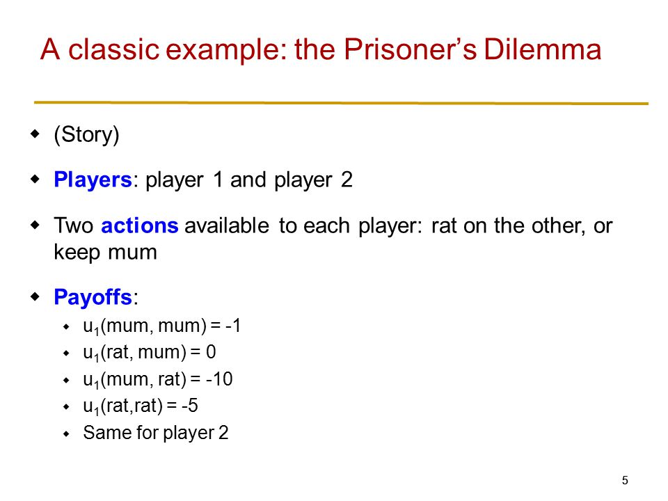 55  (Story)  Players: player 1 and player 2  Two actions available to each player: rat on the other, or keep mum  Payoffs:  u 1 (mum, mum) = -1  u 1 (rat, mum) = 0  u 1 (mum, rat) = -10  u 1 (rat,rat) = -5  Same for player 2 A classic example: the Prisoner's Dilemma