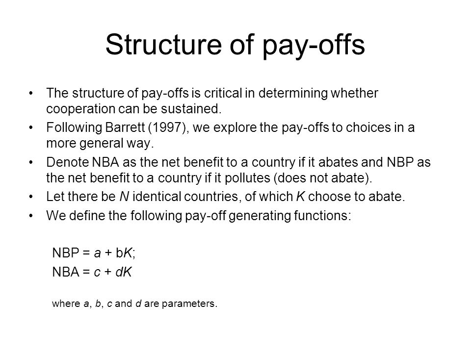 Structure of pay-offs The structure of pay-offs is critical in determining whether cooperation can be sustained. Following Barrett (1997), we explore