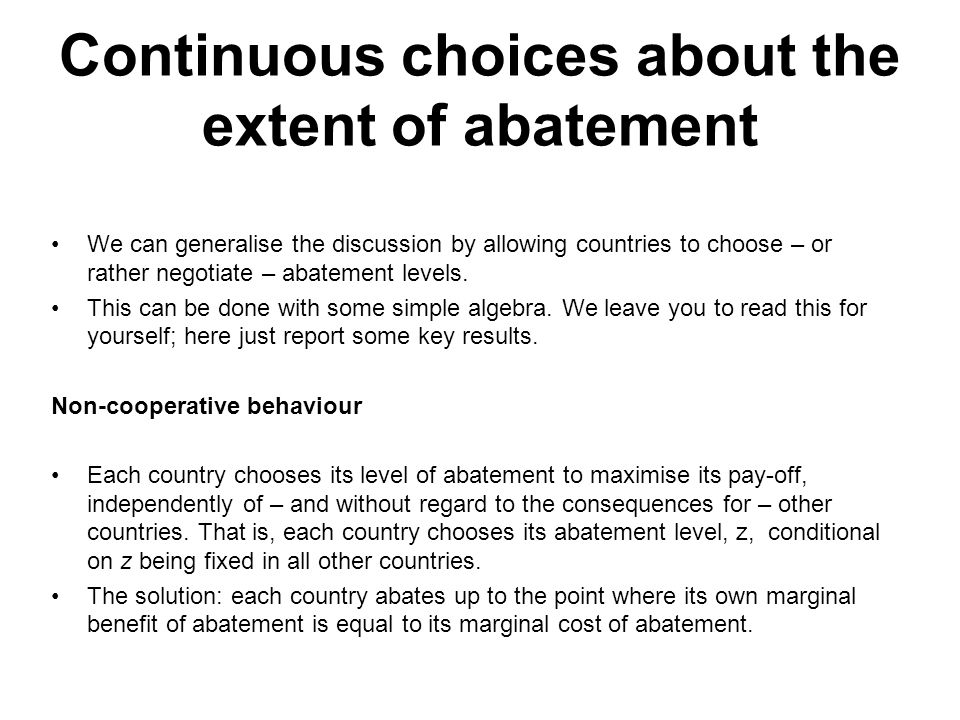 Continuous choices about the extent of abatement We can generalise the discussion by allowing countries to choose – or rather negotiate – abatement le