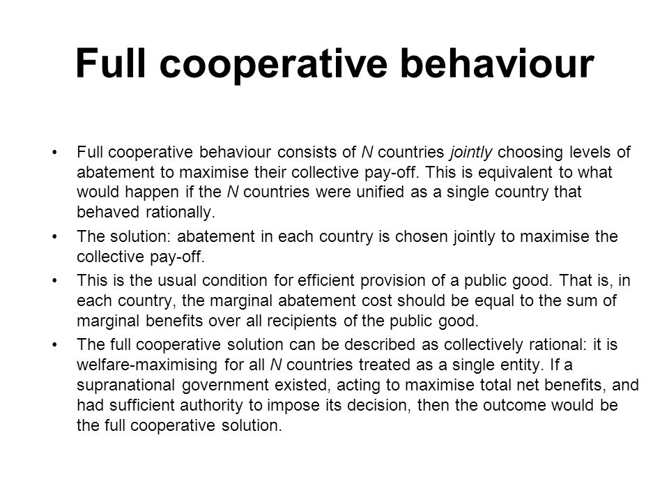 Full cooperative behaviour Full cooperative behaviour consists of N countries jointly choosing levels of abatement to maximise their collective pay-of