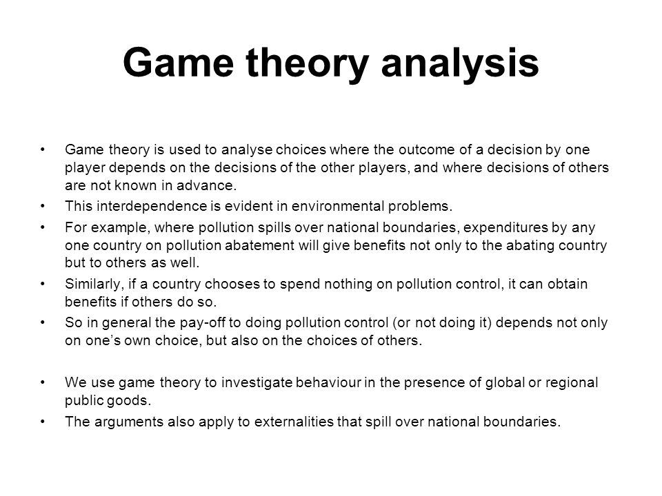 Game theory analysis Game theory is used to analyse choices where the outcome of a decision by one player depends on the decisions of the other player