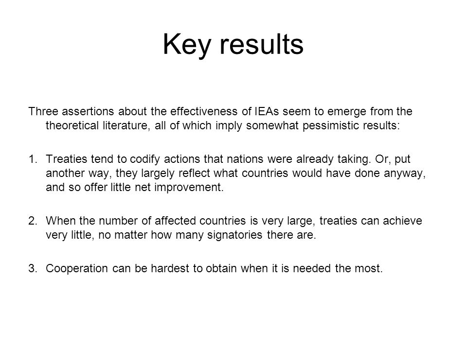 Key results Three assertions about the effectiveness of IEAs seem to emerge from the theoretical literature, all of which imply somewhat pessimistic r