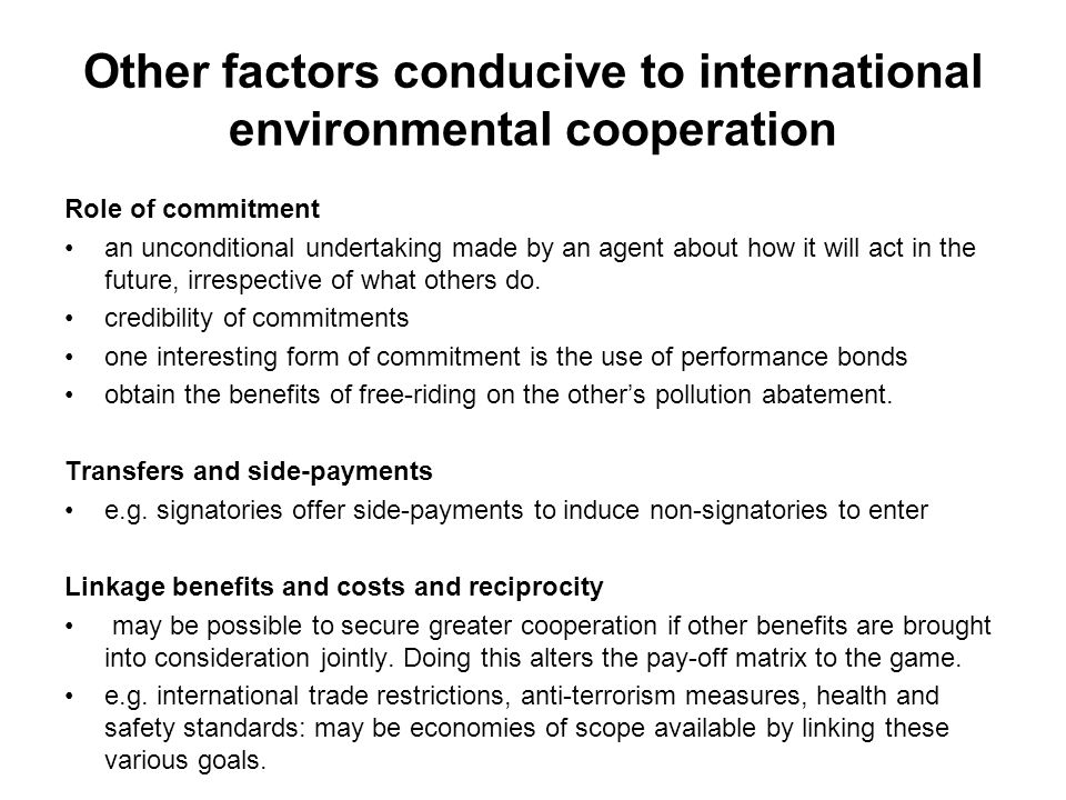 Other factors conducive to international environmental cooperation Role of commitment an unconditional undertaking made by an agent about how it will