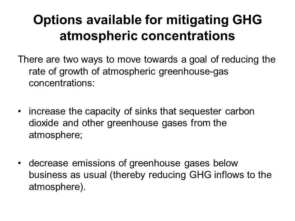 Options available for mitigating GHG atmospheric concentrations There are two ways to move towards a goal of reducing the rate of growth of atmospheri