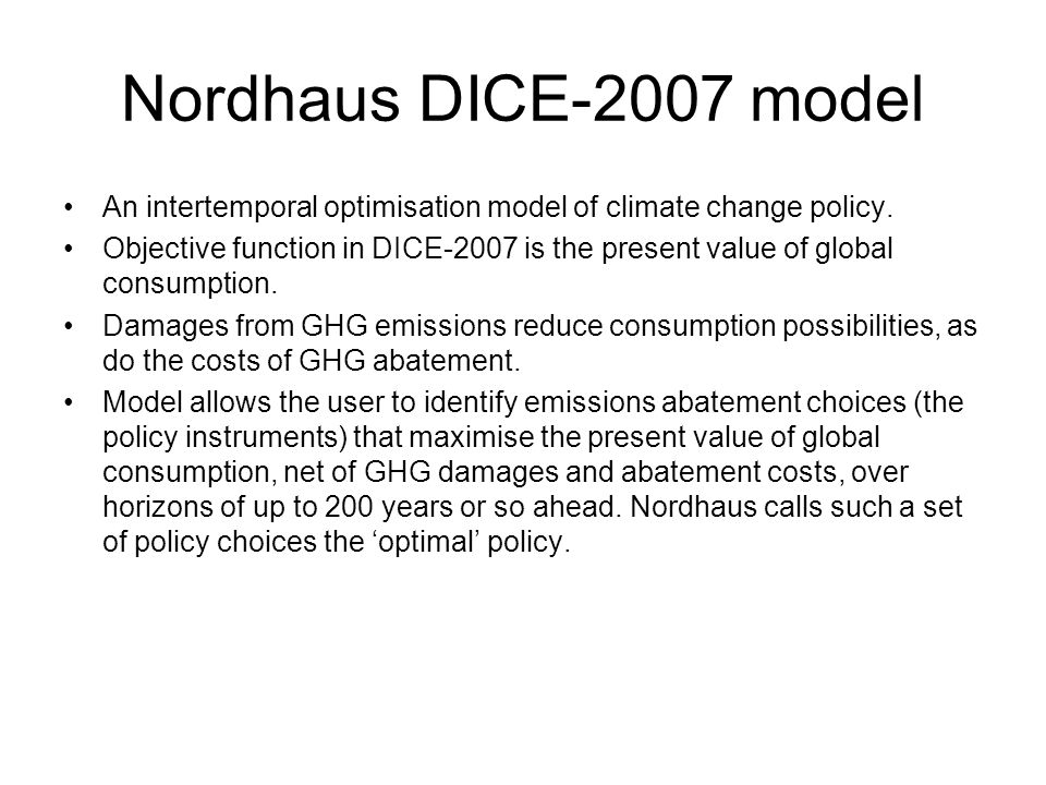 Nordhaus DICE-2007 model An intertemporal optimisation model of climate change policy. Objective function in DICE-2007 is the present value of global
