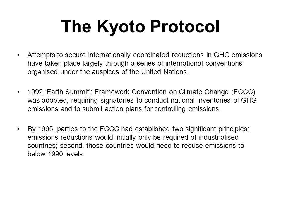 The Kyoto Protocol Attempts to secure internationally coordinated reductions in GHG emissions have taken place largely through a series of internation