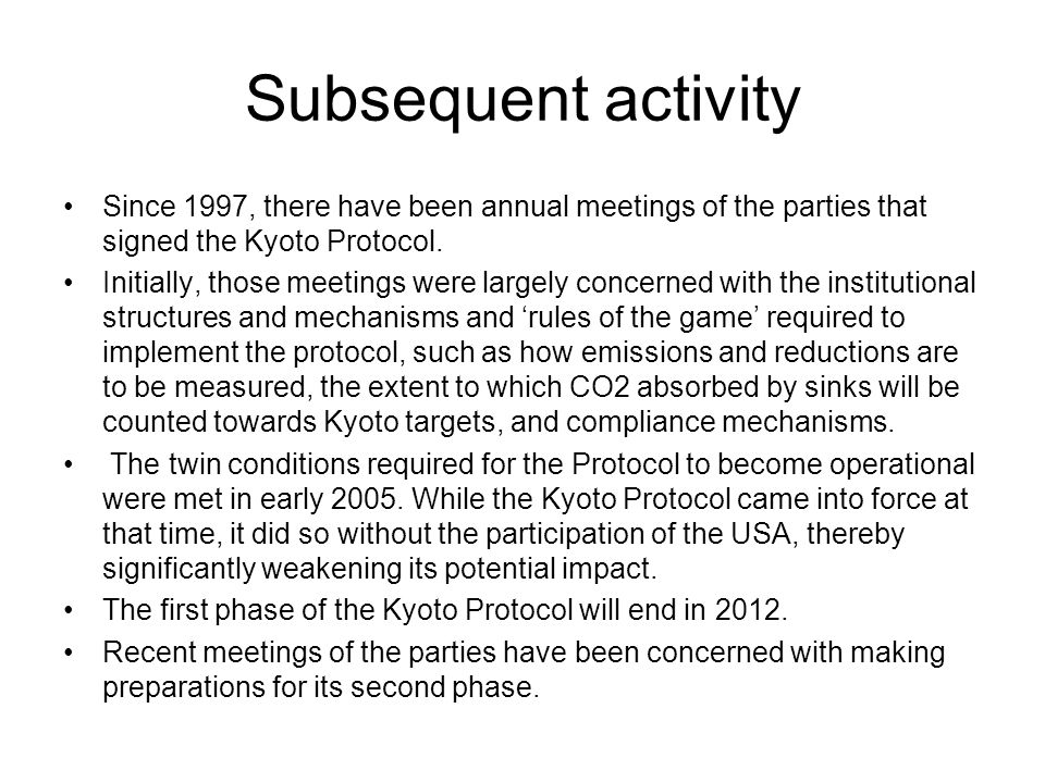 Subsequent activity Since 1997, there have been annual meetings of the parties that signed the Kyoto Protocol. Initially, those meetings were largely