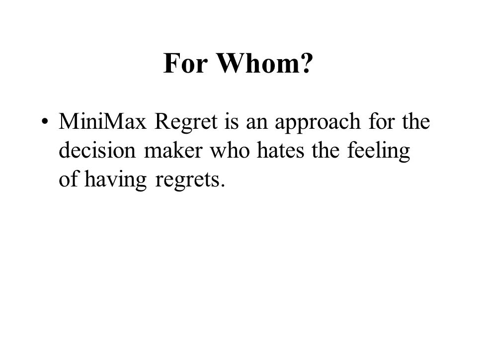 For Whom? MiniMax Regret is an approach for the decision maker who hates the feeling of having regrets.