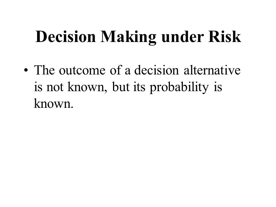 Decision Making under Risk The outcome of a decision alternative is not known, but its probability is known.