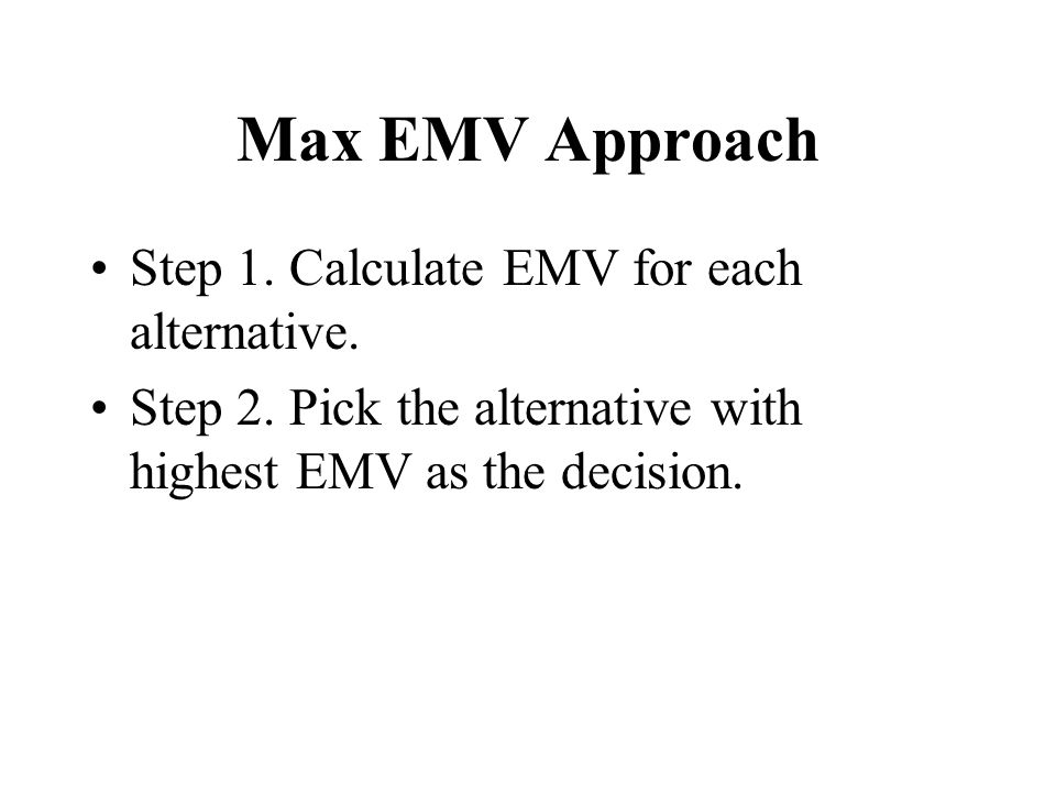 Max EMV Approach Step 1. Calculate EMV for each alternative. Step 2. Pick the alternative with highest EMV as the decision.