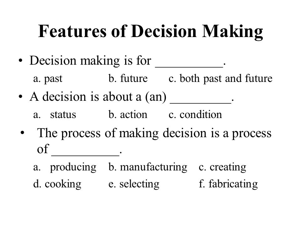 Features of Decision Making Decision making is for __________. a. past b. futurec. both past and future A decision is about a (an) _________. a.status