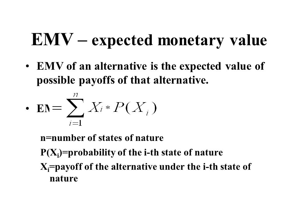 EMV – expected monetary value EMV of an alternative is the expected value of possible payoffs of that alternative. EMV n=number of states of nature P(