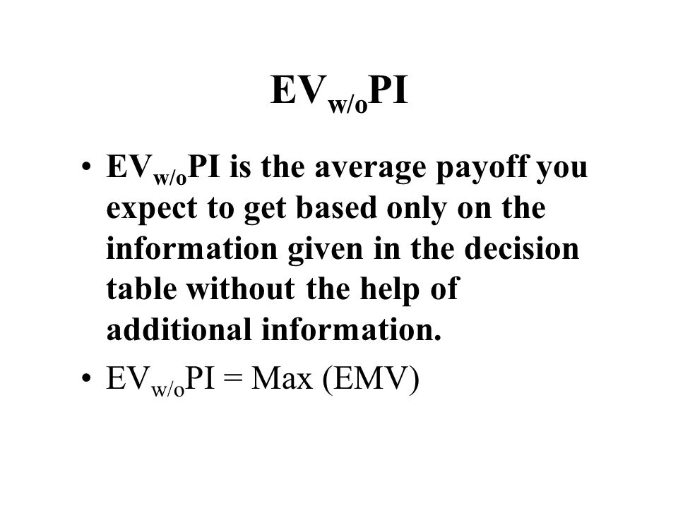 EV w/o PI EV w/o PI is the average payoff you expect to get based only on the information given in the decision table without the help of additional i