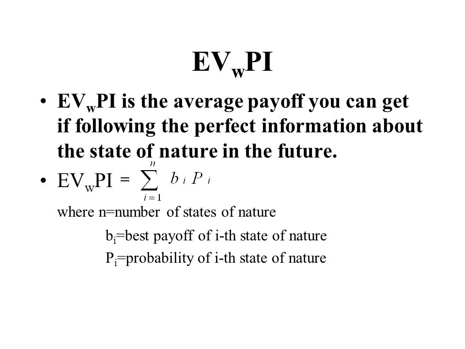 EV w PI EV w PI is the average payoff you can get if following the perfect information about the state of nature in the future. EV w PI where n=number