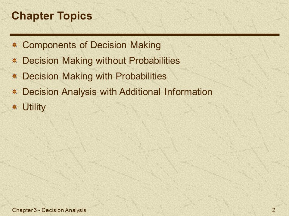 Chapter 3 - Decision Analysis 33 Figure 3.3 Sequential Decision Tree Decision Making with Probabilities Sequential Decision Trees (2 of 4) The decision to be made at [1] logically depends on the decisions (to be) made at [4] and [5].