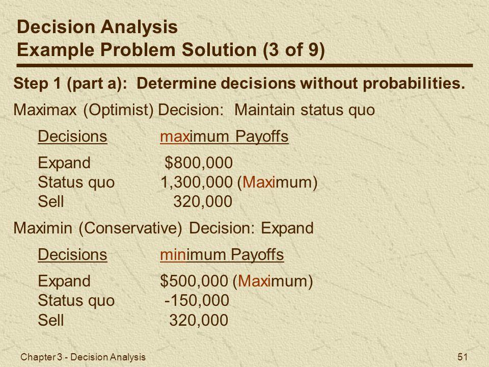 Chapter 3 - Decision Analysis 51 Step 1 (part a): Determine decisions without probabilities. Maximax (Optimist) Decision: Maintain status quo Decision