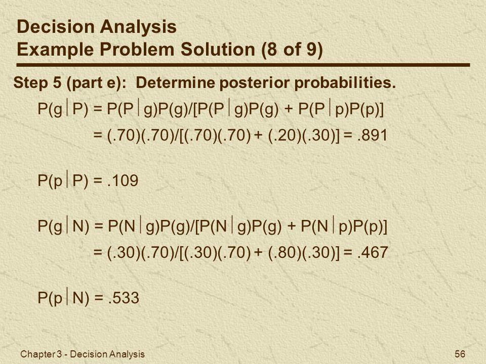 Chapter 3 - Decision Analysis 56 Step 5 (part e): Determine posterior probabilities. P(g  P) = P(P  g)P(g)/[P(P  g)P(g) + P(P  p)P(p)] = (.70)(.70