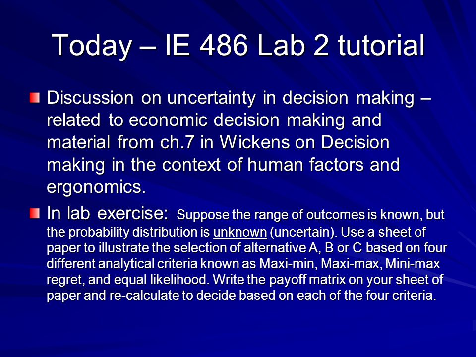 Today – IE 486 Lab 2 tutorial Discussion on uncertainty in decision making – related to economic decision making and material from ch.7 in Wickens on Decision making in the context of human factors and ergonomics.