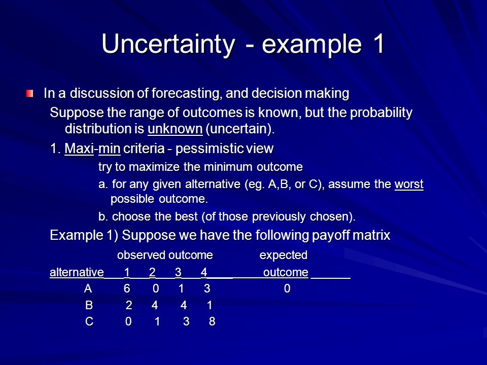 Uncertainty - example 1 In a discussion of forecasting, and decision making Suppose the range of outcomes is known, but the probability distribution is unknown (uncertain).